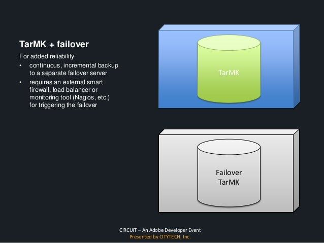CIRCUIT – An Adobe Developer Event Presented by CITYTECH, Inc. TarMK + failover For added reliability • continuous, increm...