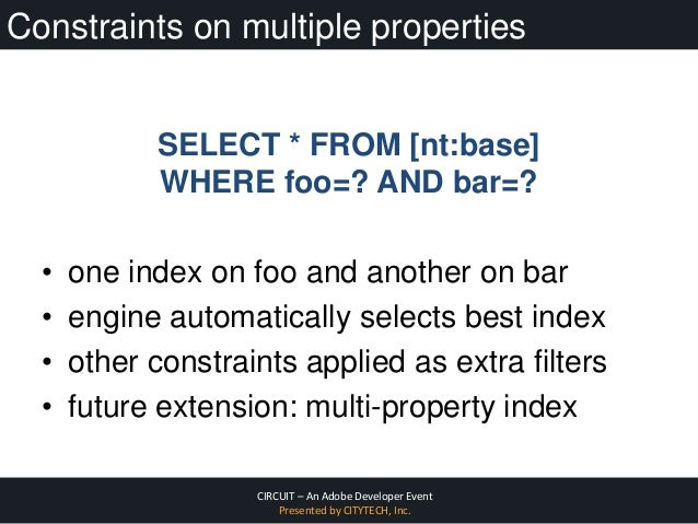 CIRCUIT – An Adobe Developer Event Presented by CITYTECH, Inc. Constraints on multiple properties SELECT * FROM [nt:base] ...