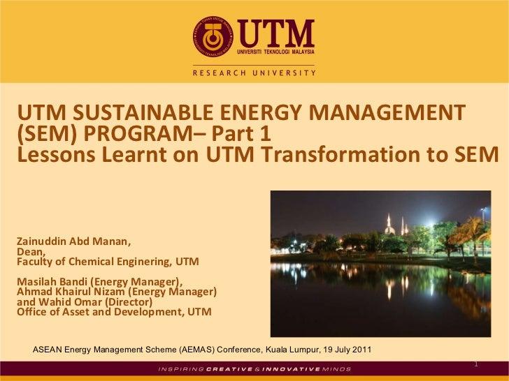 UTM SUSTAINABLE ENERGY MANAGEMENT (SEM) PROGRAM– Part 1 Lessons Learnt on UTM Transformation to SEM Zainuddin Abd Manan,  ...