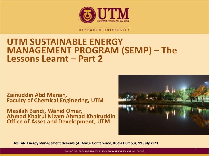 UTM SUSTAINABLE ENERGY MANAGEMENT PROGRAM (SEMP) – The Lessons Learnt – Part 2<br />ZainuddinAbdManan, <br />Faculty of Ch...