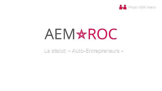 Projet AEM Maroc Le statut: «Auto-Entrepreneurs»   www.aem.ma   contact@aem.ma  |  Vincent  LELEU  (Fonder ...