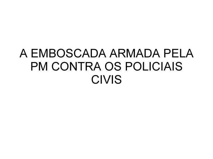 A EMBOSCADA ARMADA PELA PM CONTRA OS POLICIAIS CIVIS