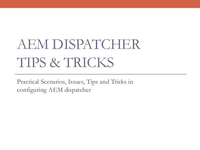 AEM DISPATCHER TIPS & TRICKS Practical Scenarios, Issues, Tips and Tricks in configuring AEM dispatcher