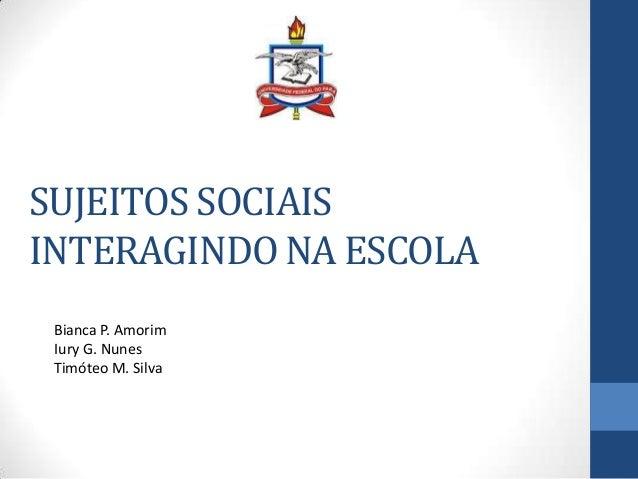 SUJEITOS SOCIAIS INTERAGINDO NA ESCOLA Bianca P. Amorim Iury G. Nunes Timóteo M. Silva