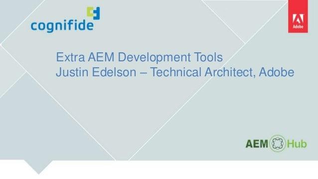 Extra AEM Development Tools Justin Edelson – Technical Architect, Adobe