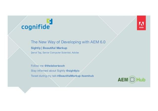 The New Way of Developing with AEM 6.0 Sightly   Beautiful Markup Şenol Taş, Senior Computer Scientist, Adobe   Follo...