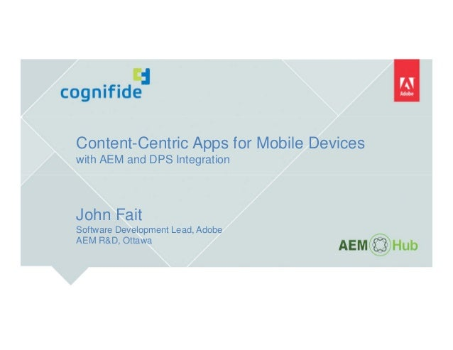 Content-Centric Apps for Mobile Devices with AEM and DPS Integration John Fait Software Development Lead, Adobe AEM R&D, O...