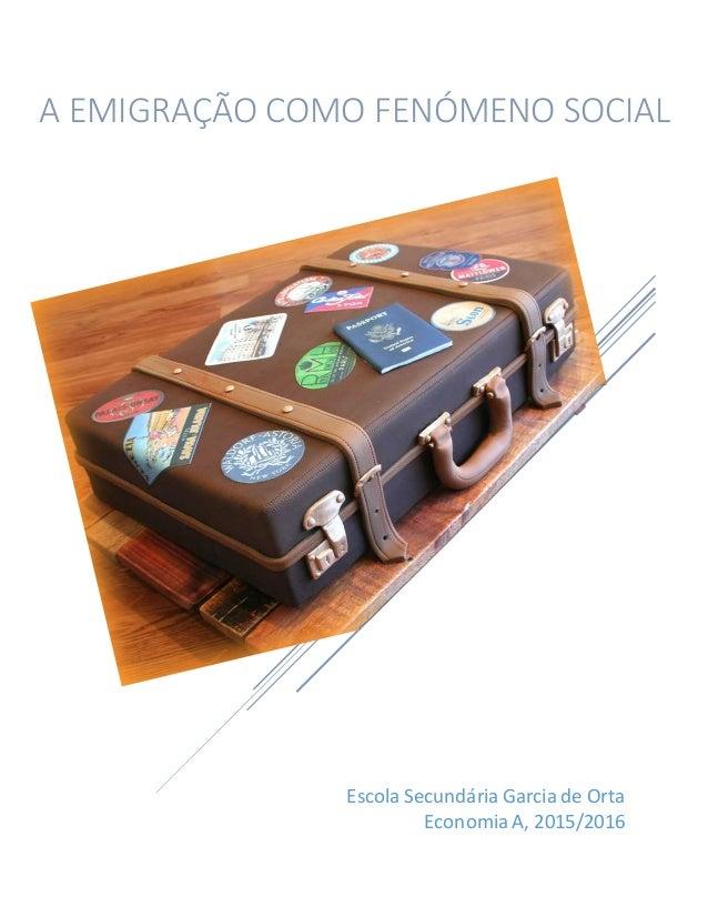 Escola Secundária Garcia de Orta EconomiaA, 2015/2016 A EMIGRAÇÃO COMO FENÓMENO SOCIAL