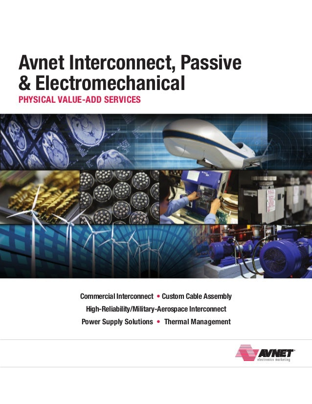Avnet Interconnect, Passive & Electromechanical Physical Value-Add Services  Commercial Interconnect • Custom Cable Assemb...