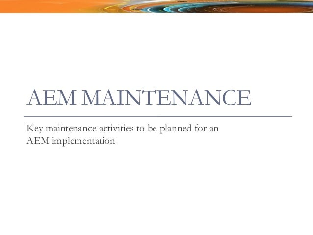 AEM MAINTENANCE Key maintenance activities to be planned for an AEM implementation