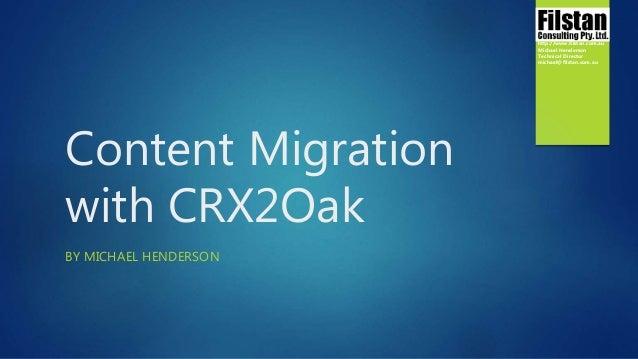 Content Migration with CRX2Oak BY MICHAEL HENDERSON http://www.filstan.com.au Michael Henderson Technical Director michael...