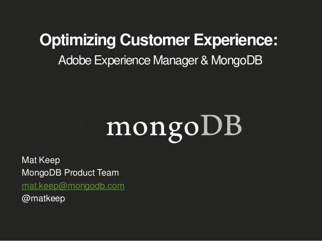 Optimizing Customer Experience: Adobe Experience Manager & MongoDB Mat Keep MongoDB Product Team mat.keep@mongodb.com @mat...