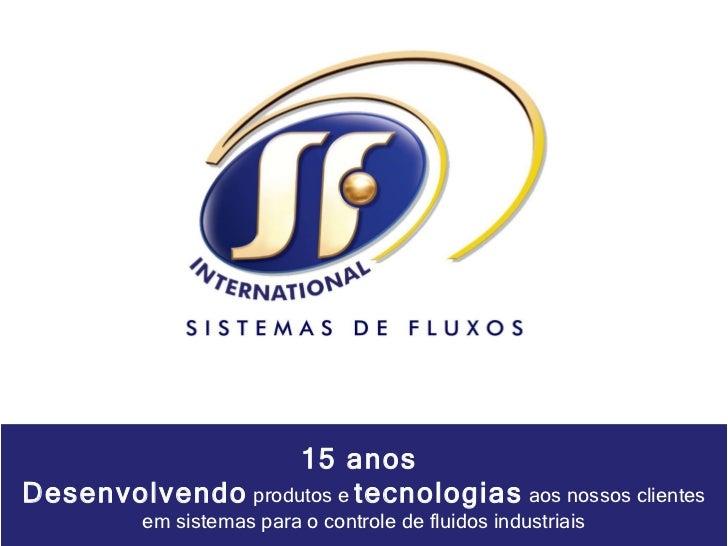 15 anos  Desenvolvendo  produtos e  tecnologias  aos nossos clientes em sistemas para o controle de fluidos industriais