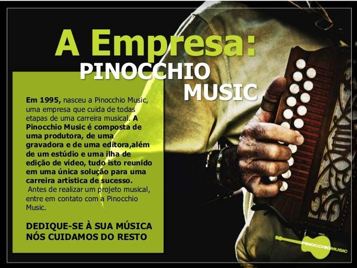 A Empresa:<br />PINOCCHIO   MUSIC<br />Em 1995, nasceu a Pinocchio Music, <br />uma empresa que cuida de todas etapas de...