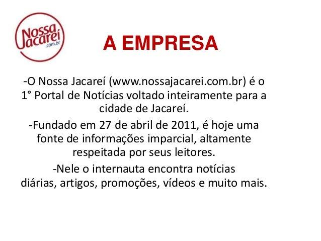 A EMPRESA -O Nossa Jacareí (www.nossajacarei.com.br) é o 1° Portal de Notícias voltado inteiramente para a cidade de Jacar...