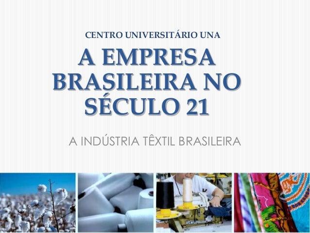 CENTRO UNIVERSITÁRIO UNA  A EMPRESABRASILEIRA NO  SÉCULO 21 A INDÚSTRIA TÊXTIL BRASILEIRA