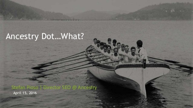 Ancestry Dot…What? Stefan Pioso | Director SEO @ Ancestry April 15, 2016