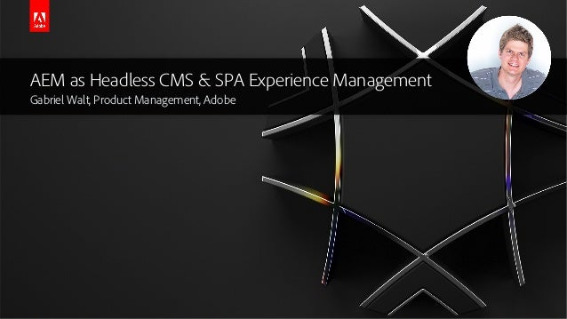 AEM as Headless CMS & SPA Experience Management Gabriel Walt, Product Management, Adobe