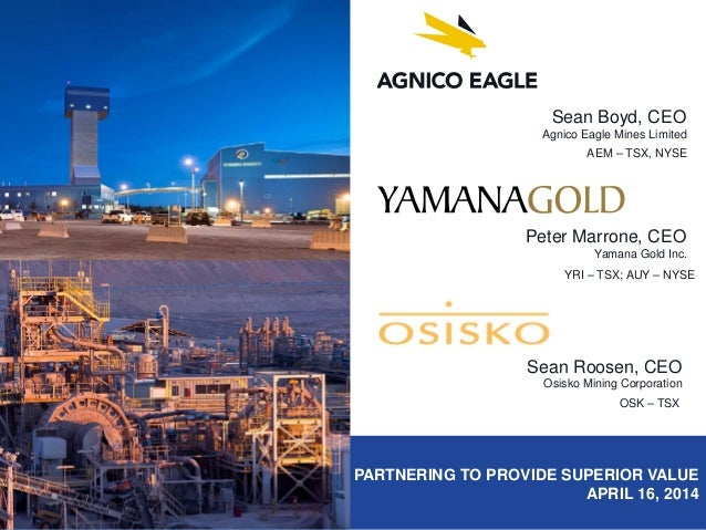 PARTNERING TO PROVIDE SUPERIOR VALUE APRIL 16, 2014 Sean Boyd, CEO Agnico Eagle Mines Limited AEM – TSX, NYSE Peter Marron...