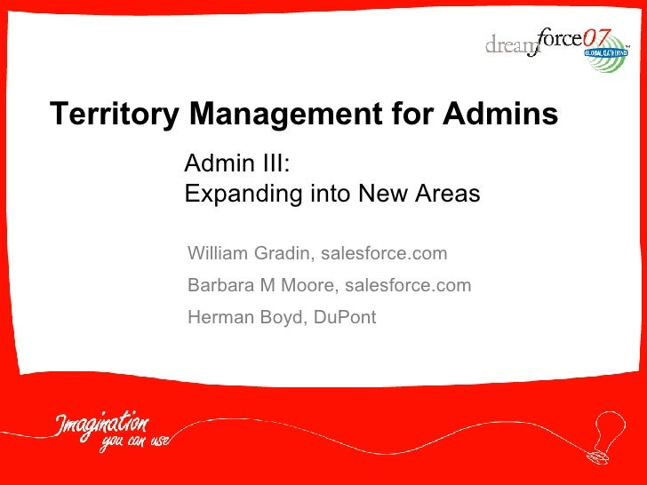 Territory Management for Admins William Gradin, salesforce.com Barbara M Moore, salesforce.com Herman Boyd, DuPont  Admin ...