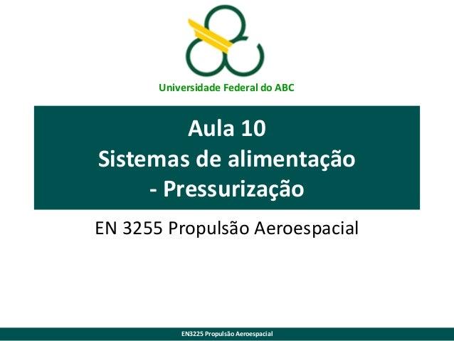 Universidade Federal do ABC  Aula 10 Sistemas de alimentação - Pressurização EN 3255 Propulsão Aeroespacial  EN3225 Propul...