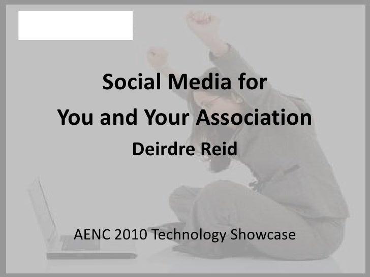 Social Media for<br />You and Your Association<br />Deirdre Reid<br />AENC 2010 Technology Showcase<br />