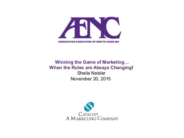 Winning the Game of Marketing… When the Rules are Always Changing! Sheila Neisler November 20, 2015