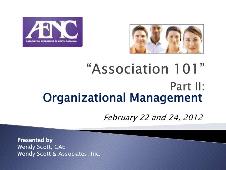 Organizational Management                                 February 22 and 24, 2012Presented byWendy Scott, CAEWendy Scott ...