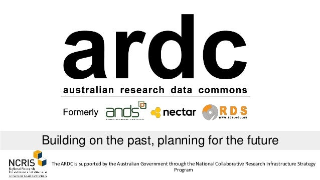 Building on the past, planning for the future The ARDC is supported by the Australian Government through the National Coll...