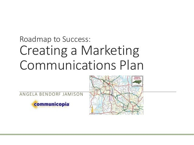 Roadmap to Success:  Creating a Marketing  Communications Plan  ANGELA BENDORF JAMISON
