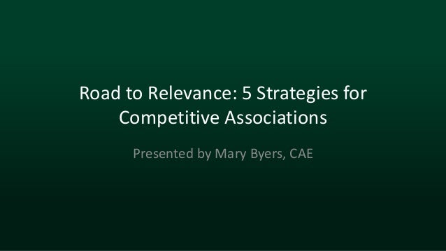 Road to Relevance: 5 Strategies for Competitive Associations Presented by Mary Byers, CAE
