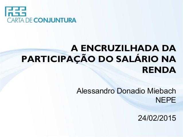 A ENCRUZILHADA DA PARTICIPAÇÃO DO SALÁRIO NA RENDA Alessandro Donadio Miebach NEPE 24/02/2015