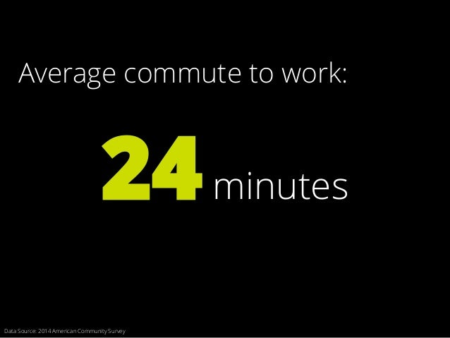 Average commute to work: 24minutes Data Source: 2014 American Community Survey