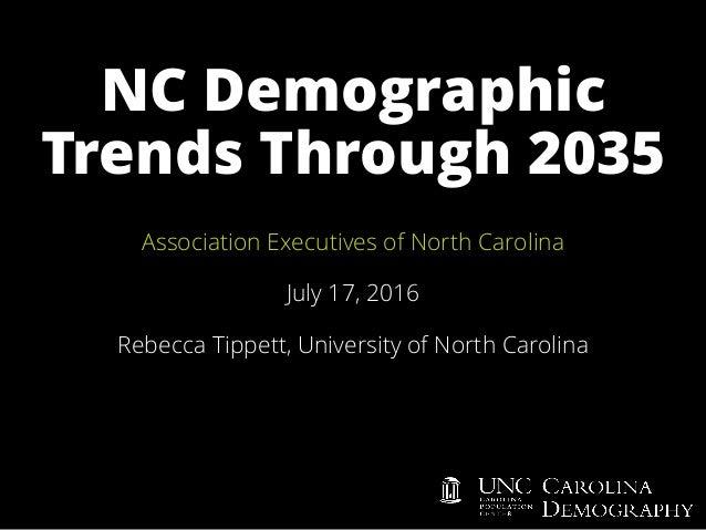 NC Demographic Trends Through 2035 Association Executives of North Carolina July 17, 2016 Rebecca Tippett, University of N...