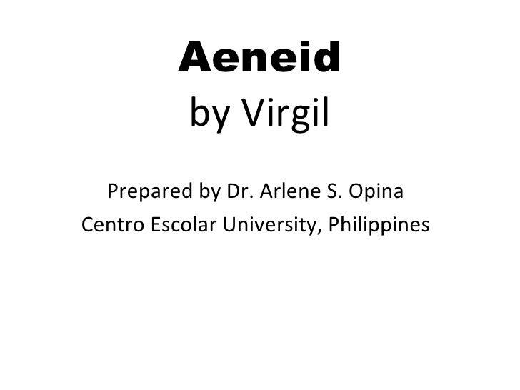 Aeneid by Virgil <ul><li>Prepared by Dr. Arlene S. Opina </li></ul><ul><li>Centro Escolar University, Philippines </li></ul>