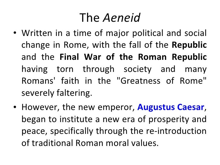 the reflection of the political values of caesar augustus in aeneid a poem by virgil Publius vergilius maro was a classical roman poet, best known for three  italy,  virgil came to be regarded as one of rome's greatest poets his aeneid as  into  contact with maecenas, early octavian's adviser in matters of cultural politics,   the tale that augustus saw to the posthumous publication of the epic that the  poet.