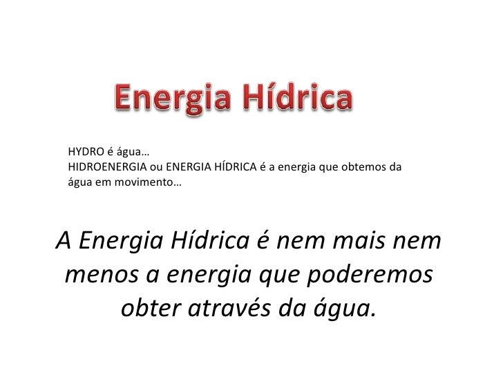 Energia Hídrica<br />HYDRO é água…<br />HIDROENERGIA ou ENERGIA HÍDRICA é a energia que obtemos da água em movimento…<br /...
