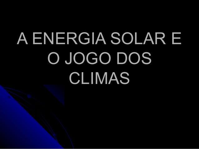 A ENERGIA SOLAR EA ENERGIA SOLAR E O JOGO DOSO JOGO DOS CLIMASCLIMAS