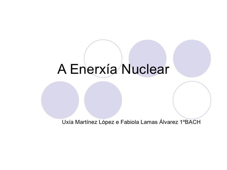 A Enerxía Nuclear Uxía Martínez López e Fabiola Lamas Álvarez 1ºBACH