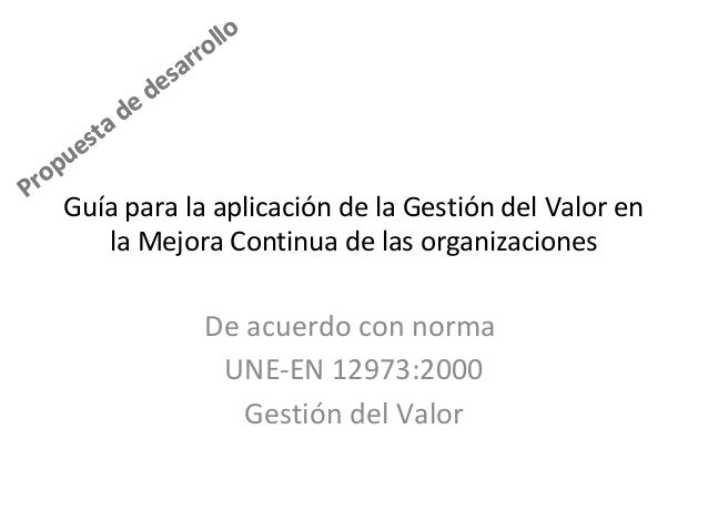 Propuesta de desarrollo Propuesta de desarrollo Guía para la aplicación de la Gestión del Valor en la Mejora Continua de l...