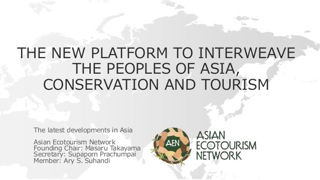 THE NEW PLATFORM TO INTERWEAVE THE PEOPLES OF ASIA, CONSERVATION AND TOURISM The latest developments in Asia Asian Ecotour...