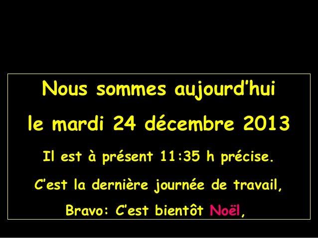 Nous sommes aujourd'hui le mardi 24 décembre 2013 Il est à présent 11:35 h précise. C'est la dernière journée de travail, ...