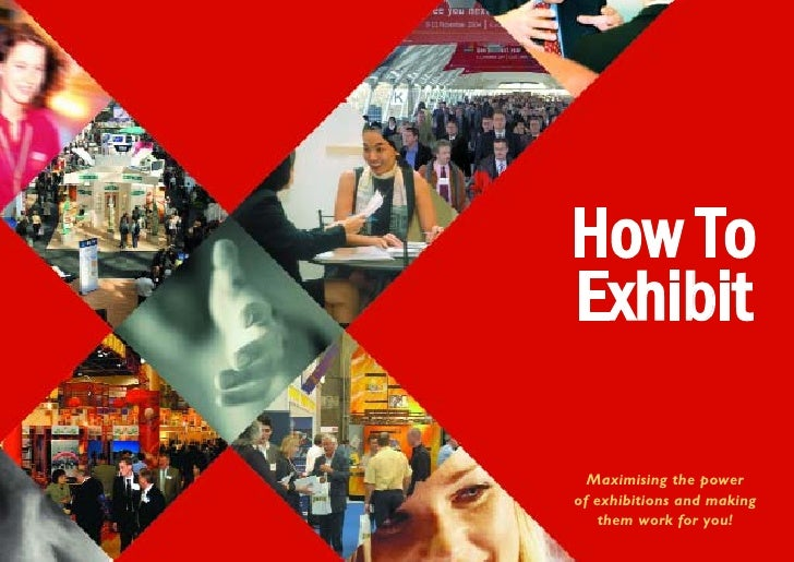 How To Exhibit    Maximising the power of exhibitions and making     them work for you!