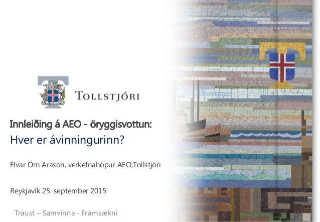 Innleiðing á AEO - öryggisvottun: Hver er ávinningurinn? Elvar Örn Arason, verkefnahópur AEO,Tollstjóri Reykjavík 25. sept...