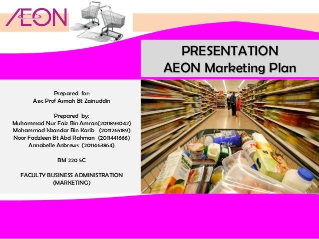 PRESENTATION AEON Marketing Plan Prepared for: Assc Prof Asmah Bt Zainuddin Prepared by: Muhammad Nur Faiz Bin Amran(20118...