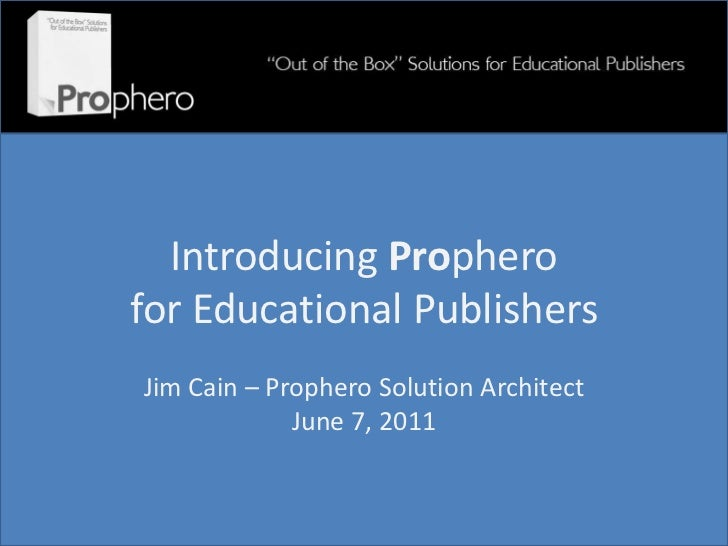 Introducing Propherofor Educational PublishersJim Cain – Prophero Solution Architect             June 7, 2011