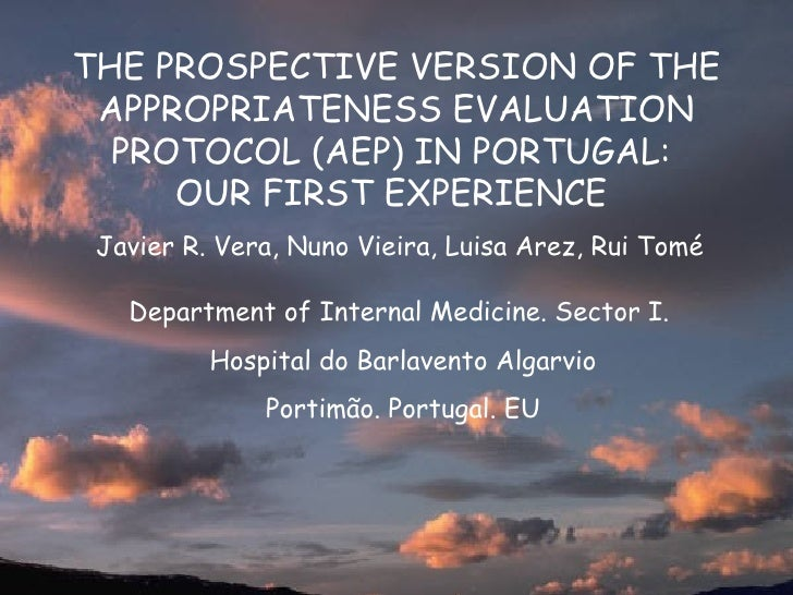 THE PROSPECTIVE VERSION OF THE APPROPRIATENESS EVALUATION  PROTOCOL (AEP) IN PORTUGAL:     OUR FIRST EXPERIENCE Javier R. ...