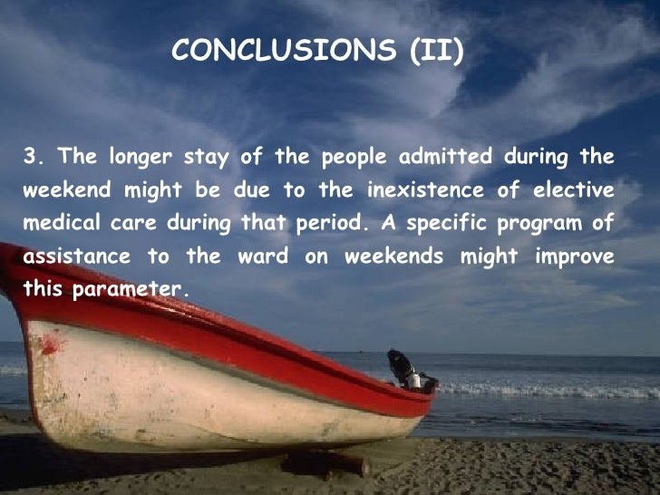 CONCLUSIONS (II)3. The longer stay of the people admitted during theweekend might be due to the inexistence of electivemed...
