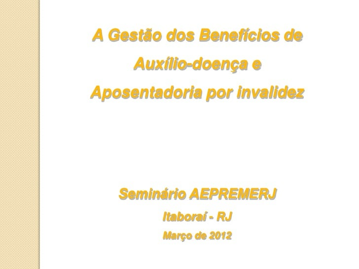 A Gestão dos Benefícios de     Auxílio-doença eAposentadoria por invalidez   Seminário AEPREMERJ         Itaboraí - RJ    ...