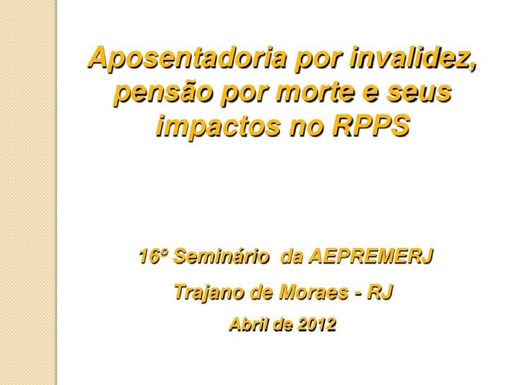 Aposentadoria por invalidez, pensão por morte e seus    impactos no RPPS   16º Seminário da AEPREMERJ      Trajano de Mora...
